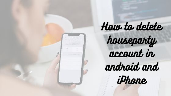 how to delete houseparty account